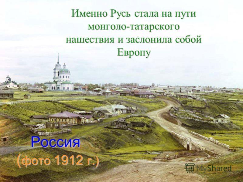 Россия ( фото 1912 г.) Именно Русь стала на пути монголо-татарского нашествия и заслонила собой Европу