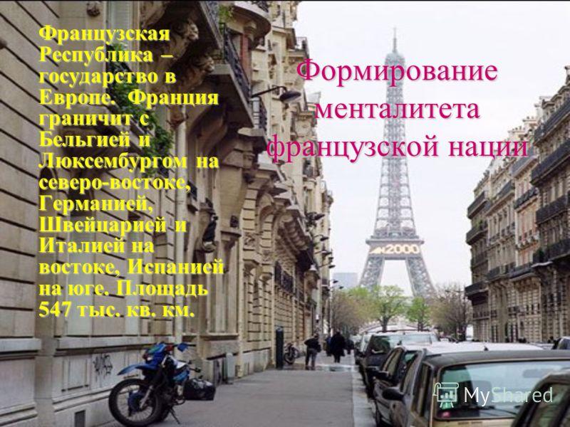 Формирование менталитета французской нации Французская Республика – государство в Европе. Франция граничит с Бельгией и Люксембургом на северо-востоке, Германией, Швейцарией и Италией на востоке, Испанией на юге. Площадь 547 тыс. кв. км.