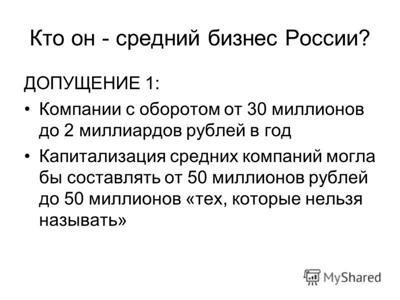 Кто он - средний бизнес России? ДОПУЩЕНИЕ 1: Компании с оборотом от 30 миллионов до 2 миллиардов рублей в год Капитализация средних компаний могла бы составлять от 50 миллионов рублей до 50 миллионов «тех, которые нельзя называть»