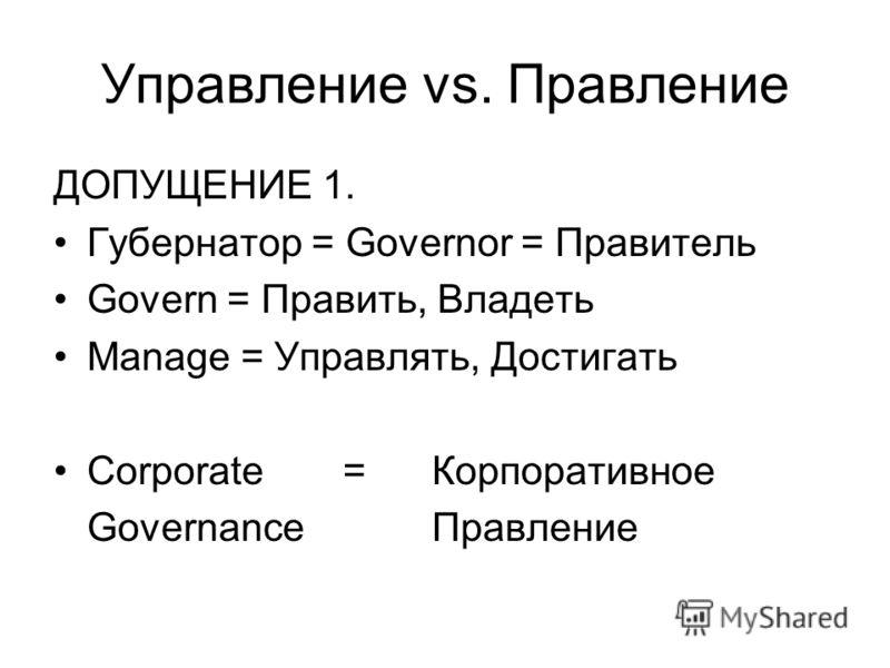 Управление vs. Правление ДОПУЩЕНИЕ 1. Губернатор = Governor = Правитель Govern = Править, Владеть Manage = Управлять, Достигать Corporate = Корпоративное Governance Правление