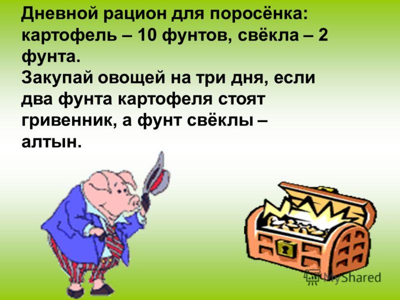Дневной рацион для поросёнка: картофель – 10 фунтов, свёкла – 2 фунта. Закупай овощей на три дня, если два фунта картофеля стоят гривенник, а фунт свёклы – алтын.