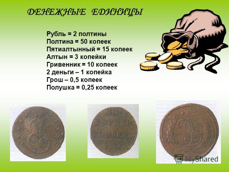 ДЕНЕЖНЫЕ ЕДИНИЦЫ Рубль = 2 полтины Полтина = 50 копеек Пятиалтынный = 15 копеек Алтын = 3 копейки Гривенник = 10 копеек 2 деньги – 1 копейка Грош – 0,5 копеек Полушка = 0,25 копеек