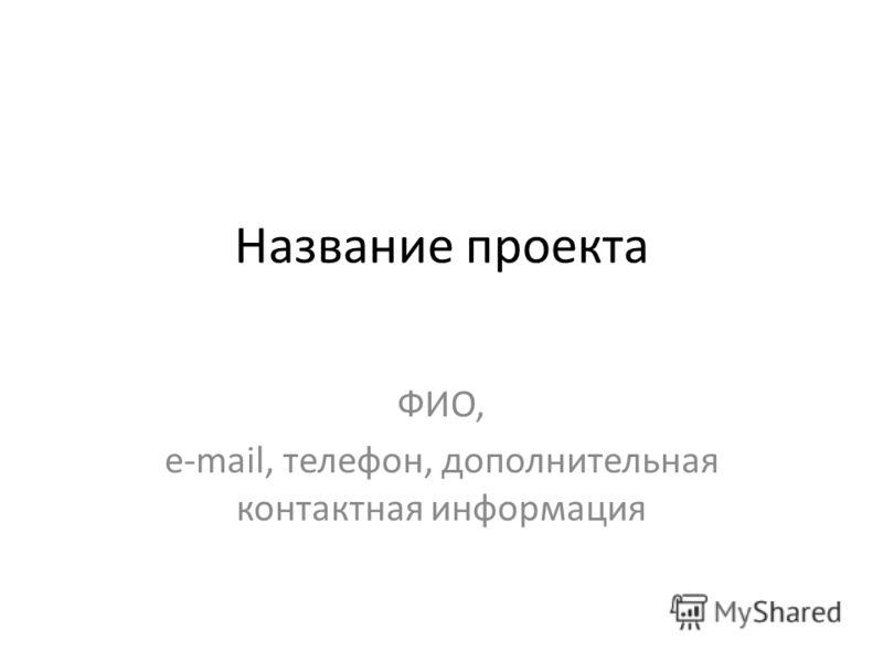 Название проекта ФИО, e-mail, телефон, дополнительная контактная информация