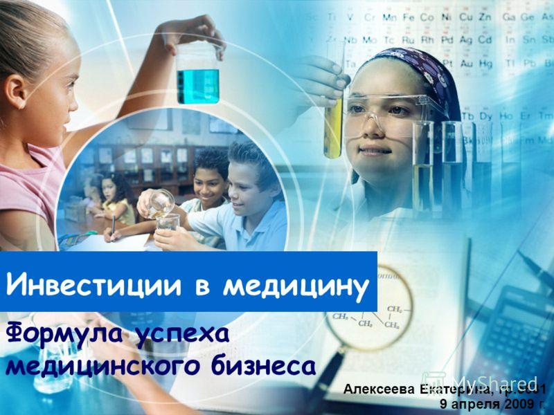 Инвестиции в медицину 9 апреля 2009 г. Алексеева Екатерина, гр.5631 Формула успеха медицинского бизнеса