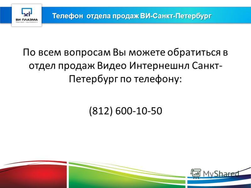 Телефон отдела продаж ВИ-Санкт-Петербург По всем вопросам Вы можете обратиться в отдел продаж Видео Интернешнл Санкт- Петербург по телефону: (812) 600-10-50