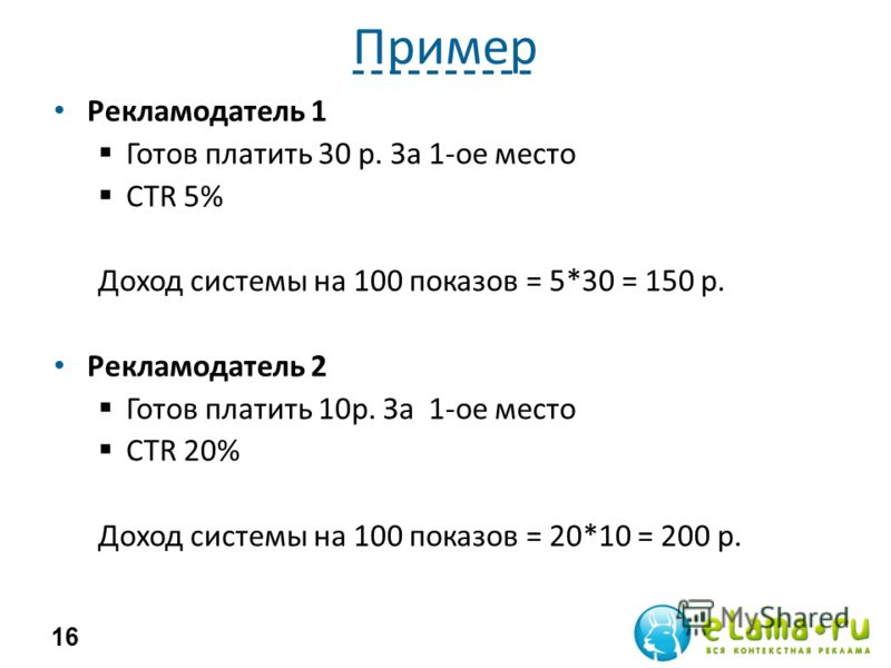 Пример Рекламодатель 1 Готов платить 30 р. За 1-ое место CTR 5% Доход системы на 100 показов = 5*30 = 150 р. Рекламодатель 2 Готов платить 10р. За 1-ое место CTR 20% Доход системы на 100 показов = 20*10 = 200 р. 16