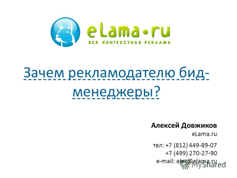 Алексей Довжиков eLama.ru тел: +7 (812) 449-89-07 +7 (499) 270-27-90 e-mail: alex@elama.ru Зачем рекламодателю бид- менеджеры?