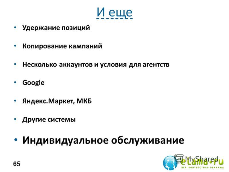 И еще Удержание позиций Копирование кампаний Несколько аккаунтов и условия для агентств Google Яндекс.Маркет, МКБ Другие системы Индивидуальное обслуживание 65