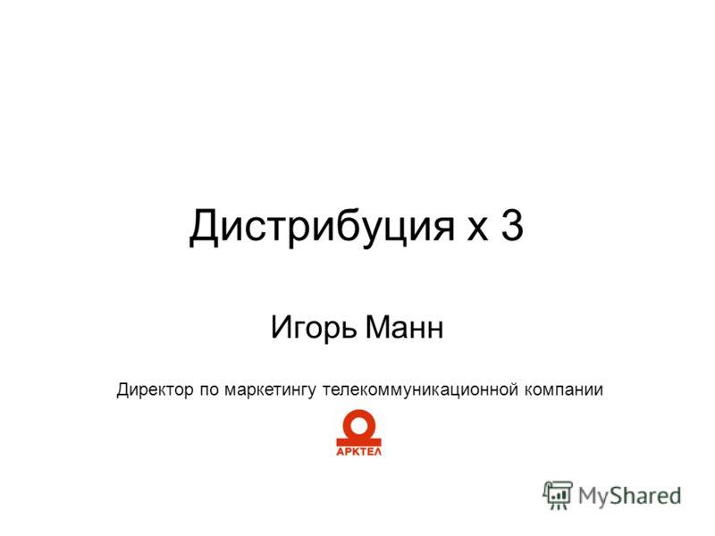 Дистрибуция х 3 Игорь Манн Директор по маркетингу телекоммуникационной компании