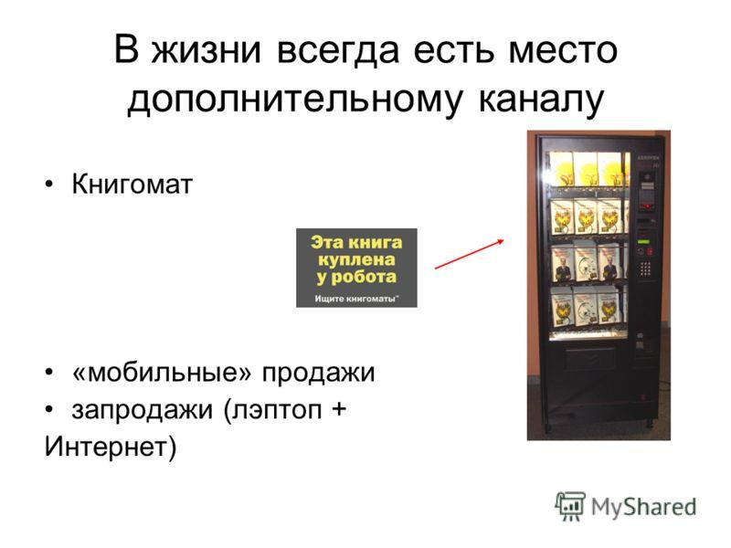 В жизни всегда есть место дополнительному каналу Книгомат «мобильные» продажи запродажи (лэптоп + Интернет)