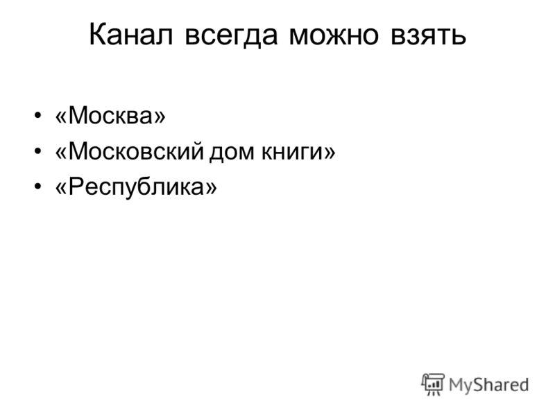 Канал всегда можно взять «Москва» «Московский дом книги» «Республика»