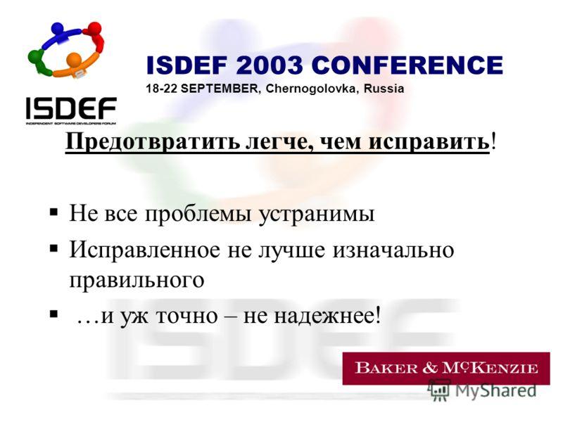 ISDEF 2003 CONFERENCE 18-22 SEPTEMBER, Chernogolovka, Russia Предотвратить легче, чем исправить! Не все проблемы устранимы Исправленное не лучше изначально правильного …и уж точно – не надежнее!
