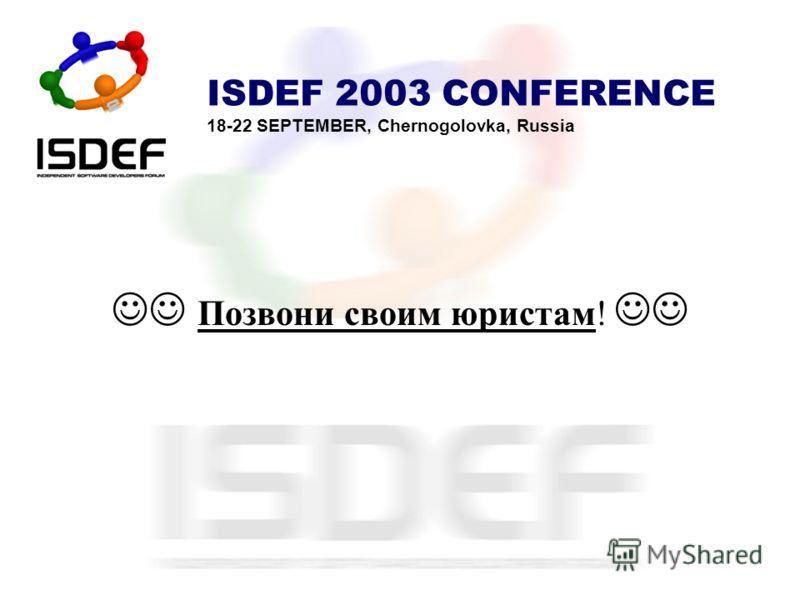 ISDEF 2003 CONFERENCE 18-22 SEPTEMBER, Chernogolovka, Russia Позвони своим юристам!
