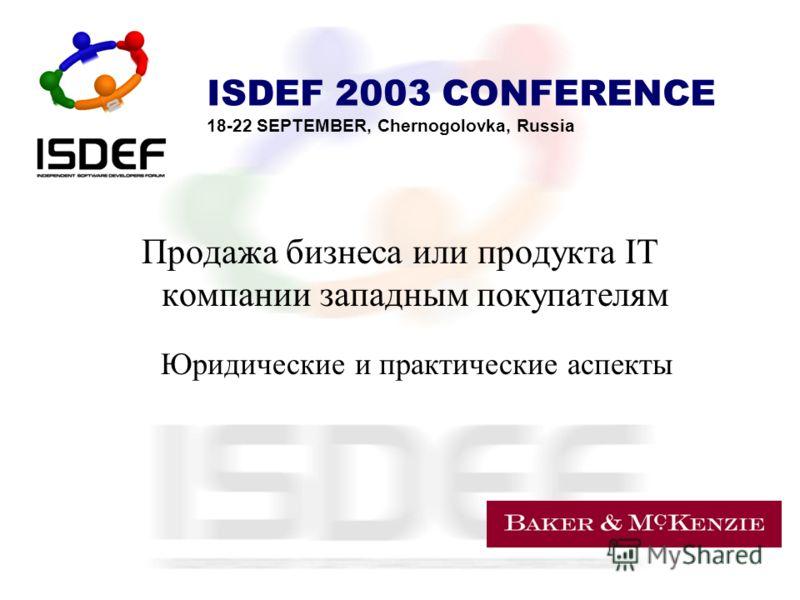 ISDEF 2003 CONFERENCE 18-22 SEPTEMBER, Chernogolovka, Russia Продажа бизнеса или продукта IT компании западным покупателям Юридические и практические аспекты
