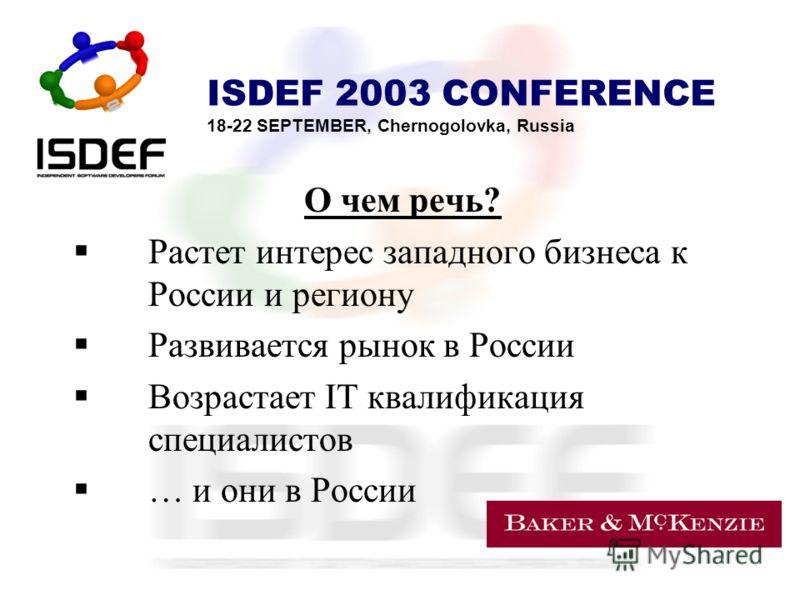 ISDEF 2003 CONFERENCE 18-22 SEPTEMBER, Chernogolovka, Russia О чем речь? Растет интерес западного бизнеса к России и региону Развивается рынок в России Возрастает IT квалификация специалистов … и они в России