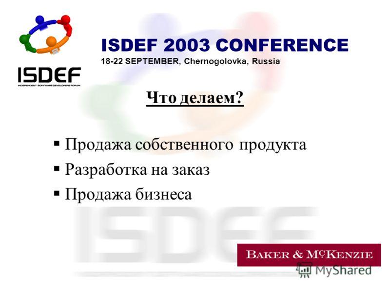 ISDEF 2003 CONFERENCE 18-22 SEPTEMBER, Chernogolovka, Russia Что делаем? Продажа собственного продукта Разработка на заказ Продажа бизнеса