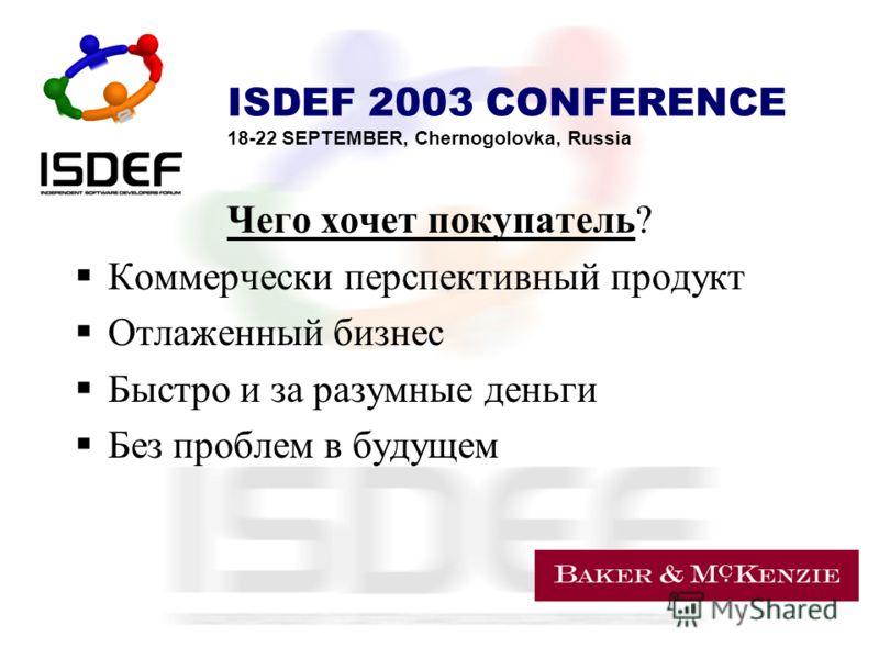 ISDEF 2003 CONFERENCE 18-22 SEPTEMBER, Chernogolovka, Russia Чего хочет покупатель? Коммерчески перспективный продукт Отлаженный бизнес Быстро и за разумные деньги Без проблем в будущем