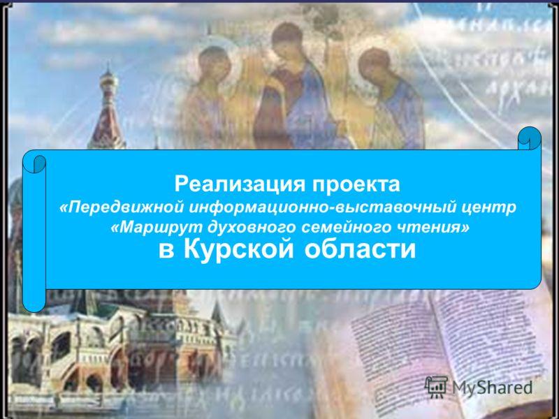 Реализация проекта «Передвижной информационно-выставочный центр «Маршрут духовного семейного чтения» в Курской области