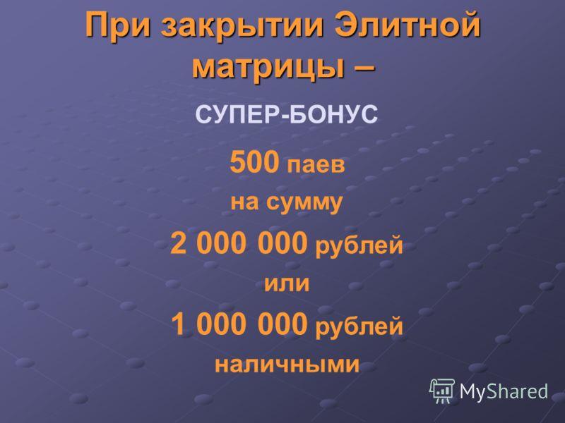 При закрытии Элитной матрицы – 500 паев на сумму 2 000 000 рублей или 1 000 000 рублей наличными СУПЕР-БОНУС