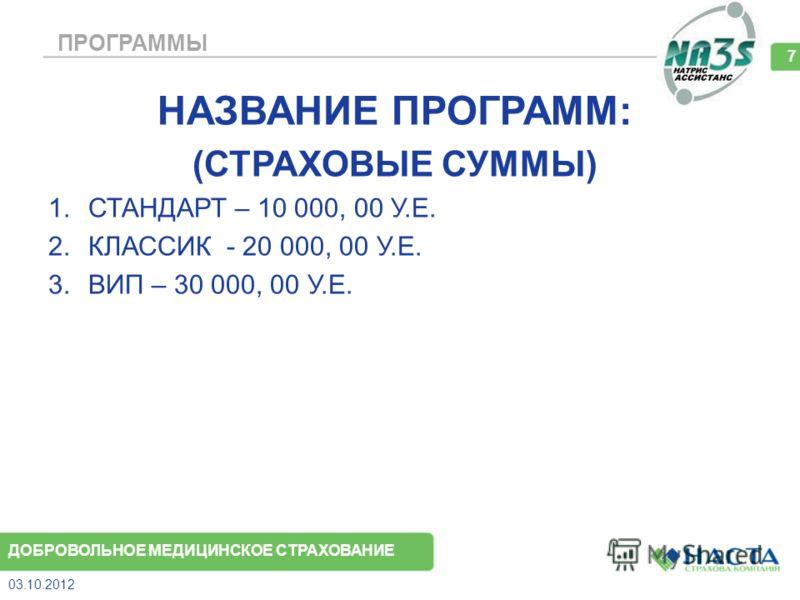 ПРОГРАММЫ НАЗВАНИЕ ПРОГРАММ: (СТРАХОВЫЕ СУММЫ) 1.СТАНДАРТ – 10 000, 00 У.Е. 2.КЛАССИК - 20 000, 00 У.Е. 3.ВИП – 30 000, 00 У.Е. 08.08.2012 7 ДОБРОВОЛЬНОЕ МЕДИЦИНСКОЕ СТРАХОВАНИЕ