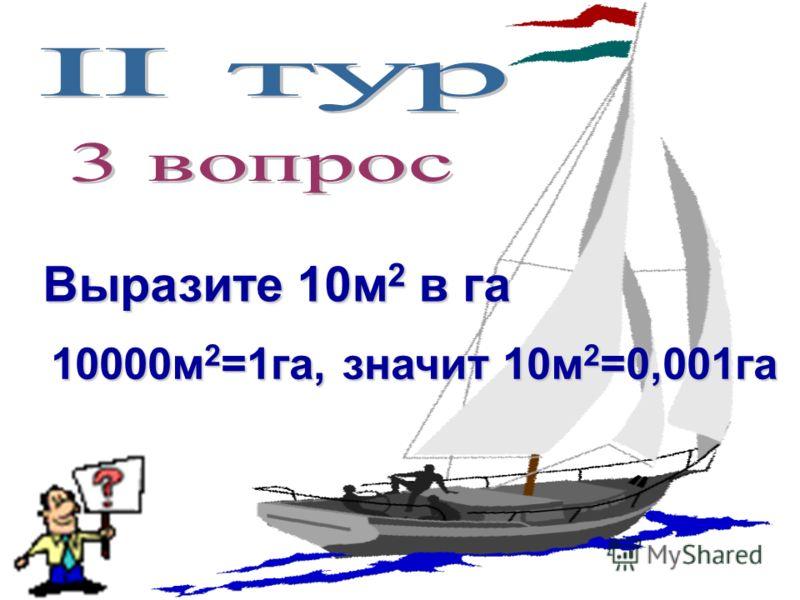 Выразите 10м 2 в га 10000м 2 =1га, значит 10м 2 =0,001га