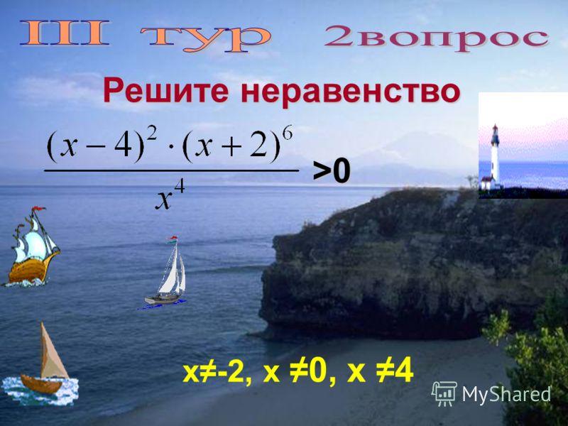 Решите неравенство >0>0>0>0 х-2, х 0, х 4