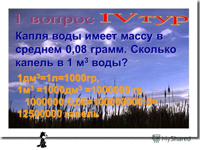 Капля воды имеет массу в среднем 0,08 грамм. Сколько капель в 1 м 3 воды? 1дм 3 =1л=1000гр, 1м 3 =1000дм 3 =1000000 гр, 1000000:0,08=100000000:8= 12500000 капель