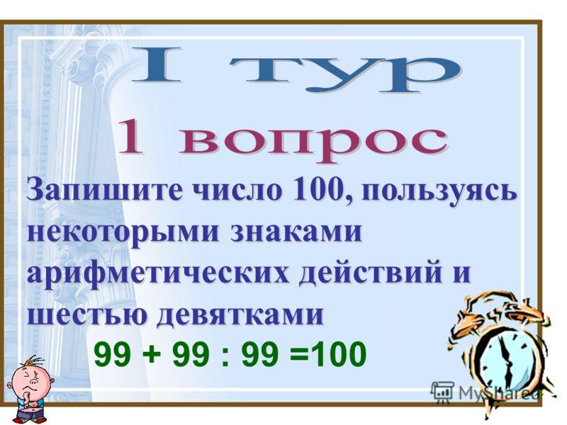 Запишите число 100, пользуясь некоторыми знаками арифметических действий и шестью девятками 99 + 99 : 99 =100