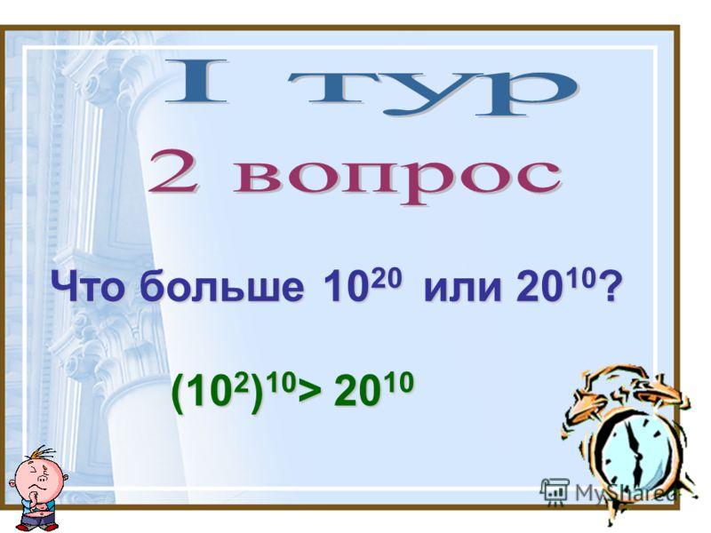 Что больше 10 20 или 20 10 ? (10 2 ) 10 > 20 10 (10 2 ) 10 > 20 10