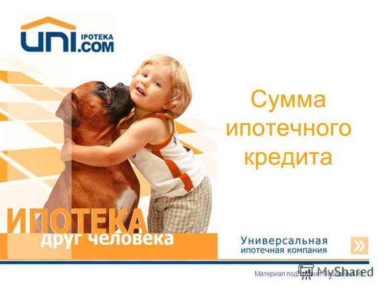 Сумма ипотечного кредита Материал подготовил Лебедев А.Ю.