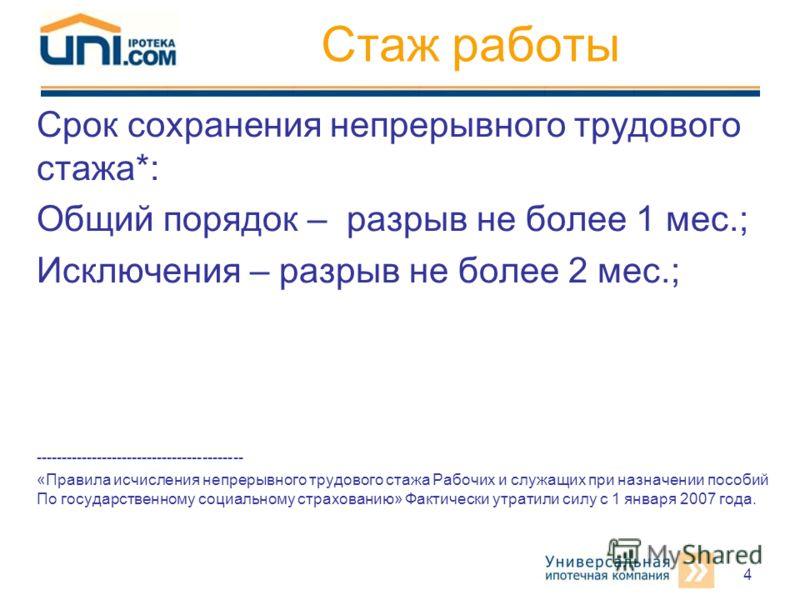 4 Стаж работы Срок сохранения непрерывного трудового стажа*: Общий порядок – разрыв не более 1 мес.; Исключения – разрыв не более 2 мес.; ----------------------------------------- «Правила исчисления непрерывного трудового стажа Рабочих и служащих пр
