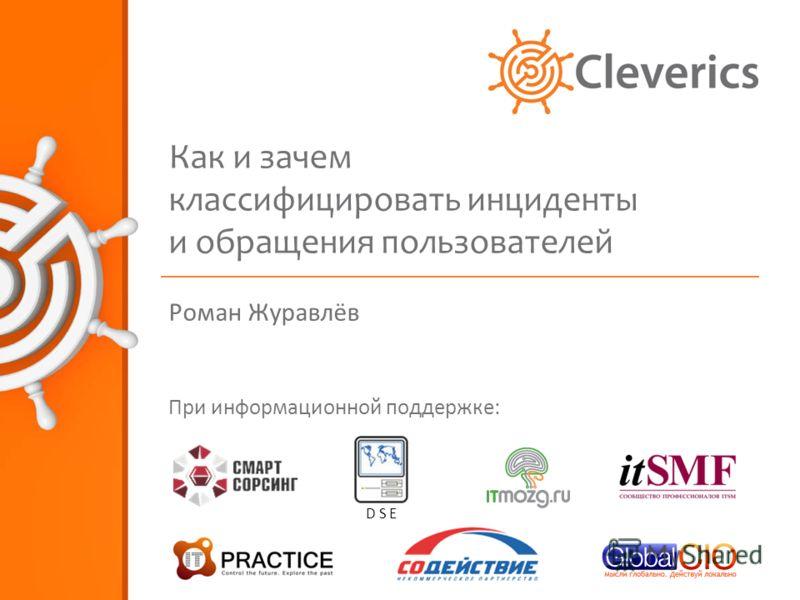Как и зачем классифицировать инциденты и обращения пользователей Роман Журавлёв При информационной поддержке: D S E