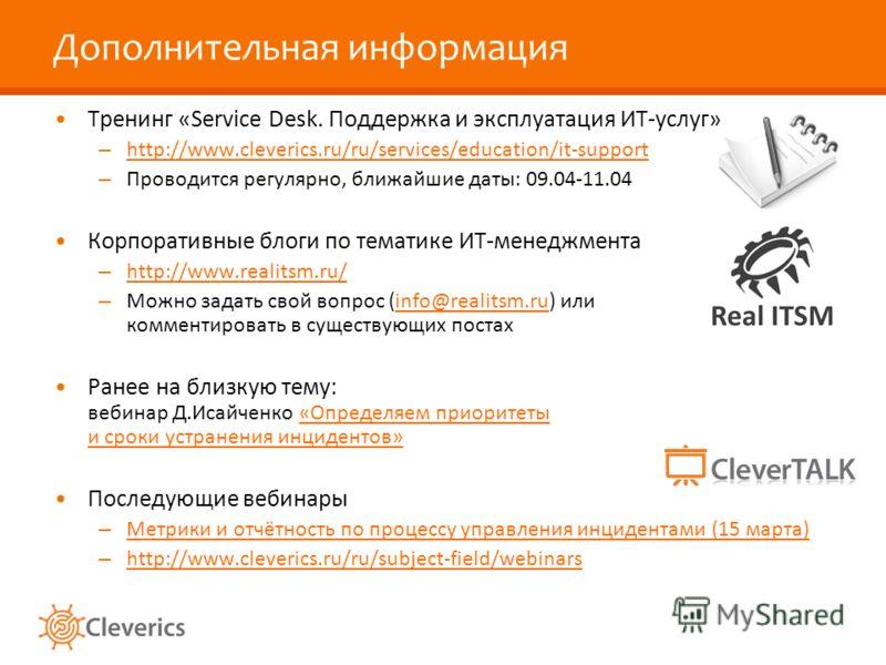 Дополнительная информация Тренинг «Service Desk. Поддержка и эксплуатация ИТ-услуг» – http://www.cleverics.ru/ru/services/education/it-support http://www.cleverics.ru/ru/services/education/it-support – Проводится регулярно, ближайшие даты: 09.04-11.0