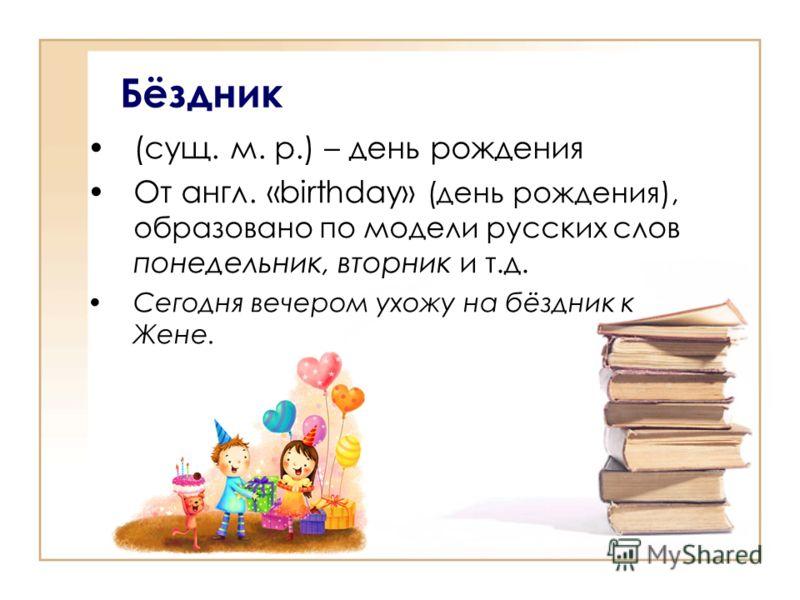Бёздник (сущ. м. р.) – день рождения От англ. «birthday» (день рождения), образовано по модели русских слов понедельник, вторник и т.д. Сегодня вечером ухожу на бёздник к Жене.