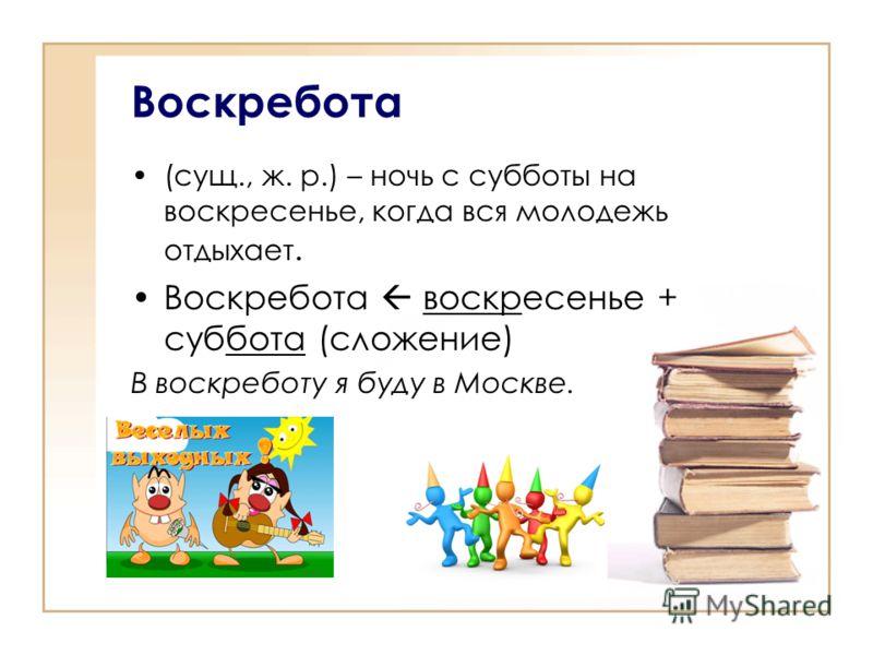 (сущ., ж. р.) – ночь с субботы на воскресенье, когда вся молодежь отдыхает. Воскребота воскресенье + суббота (сложение) В воскреботу я буду в Москве. Воскребота