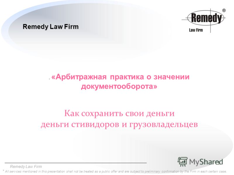1 Remedy Law Firm * All services mentioned in this presentation shall not be treated as a public offer and are subject to preliminary confirmation by the Firm in each certain case.. «Арбитражная практика о значении документооборота» Как сохранить сво