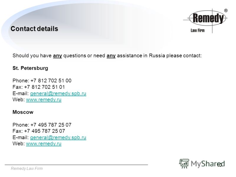 10 Remedy Law Firm Contact details Should you have any questions or need any assistance in Russia please contact: St. Petersburg Phone: +7 812 702 51 00 Fax: +7 812 702 51 01 E-mail: general@remedy.spb.rugeneral@remedy.spb.ru Web: www.remedy.ruwww.re