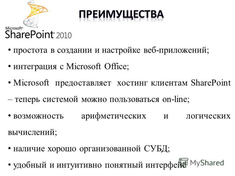 простота в создании и настройке веб-приложений; интеграция c Microsoft Office; Microsoft предоставляет хостинг клиентам SharePoint – теперь системой можно пользоваться on-line; возможность арифметических и логических вычислений; наличие хорошо органи