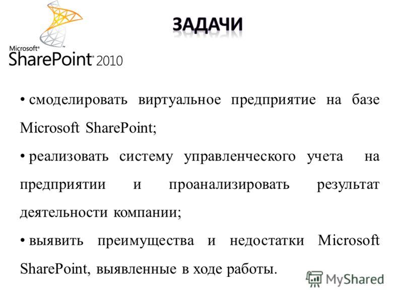 смоделировать виртуальное предприятие на базе Microsoft SharePoint; реализовать систему управленческого учета на предприятии и проанализировать результат деятельности компании; выявить преимущества и недостатки Microsoft SharePoint, выявленные в ходе