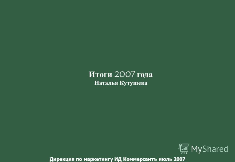 Дирекция по маркетингу ИД Коммерсантъ июль 2007 Итоги 2007 года Наталья Кутушева
