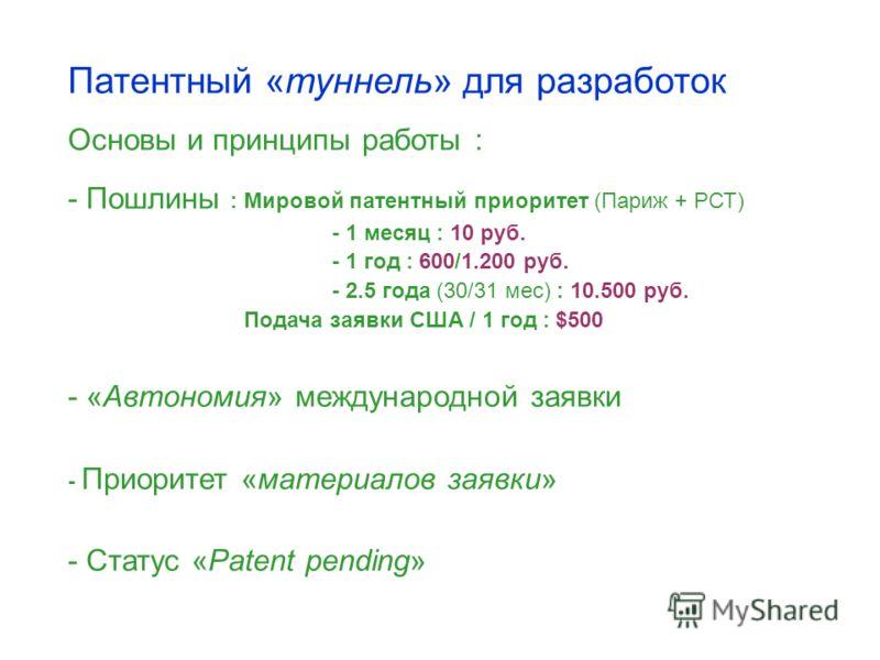 Патентный «туннель» для разработок Основы и принципы работы : - Пошлины : Мировой патентный приоритет (Париж + РСТ) - 1 месяц : 10 руб. - 1 год : 600/1.200 руб. - 2.5 года (30/31 мес) : 10.500 руб. Подача заявки США / 1 год : $500 - «Автономия» между