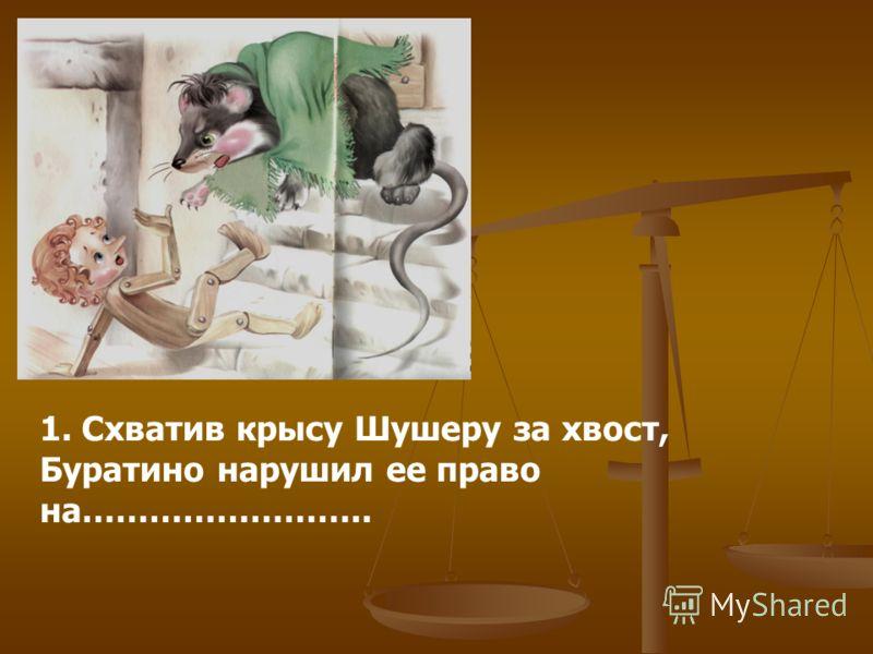 1. Схватив крысу Шушеру за хвост, Буратино нарушил ее право на……………………..