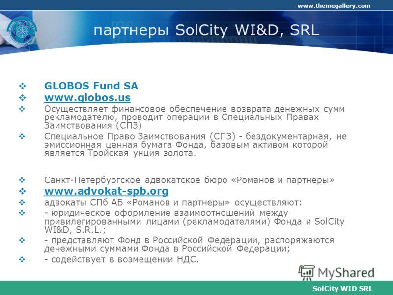 SolCity WID SRL www.themegallery.com партнеры SolCity WI&D, SRL GLOBOS Fund SA www.globos.us Осуществляет финансовое обеспечение возврата денежных сумм рекламодателю, проводит операции в Специальных Правах Заимствования (СПЗ) Специальное Право Заимст