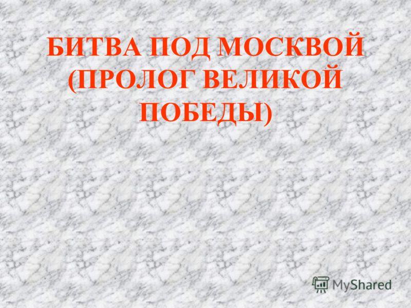 БИТВА ПОД МОСКВОЙ (ПРОЛОГ ВЕЛИКОЙ ПОБЕДЫ)