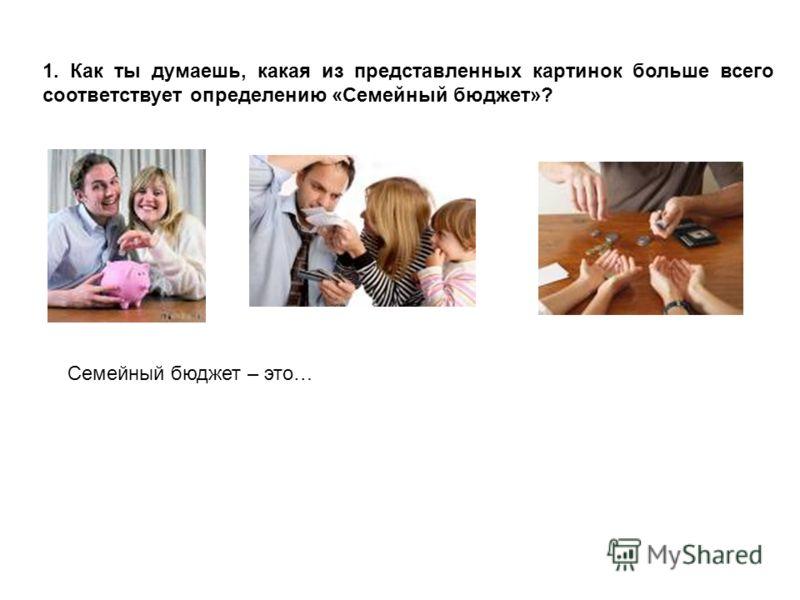 1. Как ты думаешь, какая из представленных картинок больше всего соответствует определению «Семейный бюджет»? Семейный бюджет – это…