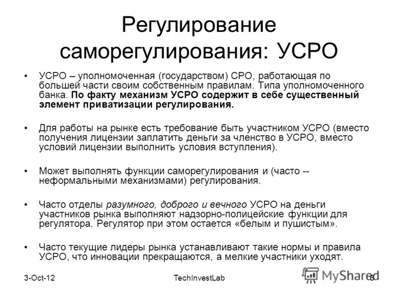 7-Aug-12TechInvestLab6 Регулирование саморегулирования: УСРО УСРО – уполномоченная (государством) СРО, работающая по большей части своим собственным правилам. Типа уполномоченного банка. По факту механизм УСРО содержит в себе существенный элемент при