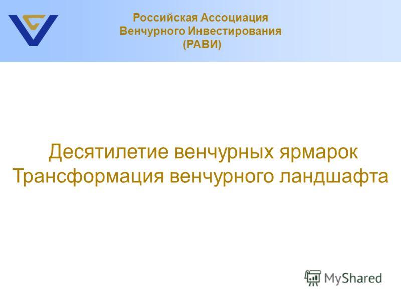 Десятилетие венчурных ярмарок Трансформация венчурного ландшафта Российская Ассоциация Венчурного Инвестирования (РАВИ)