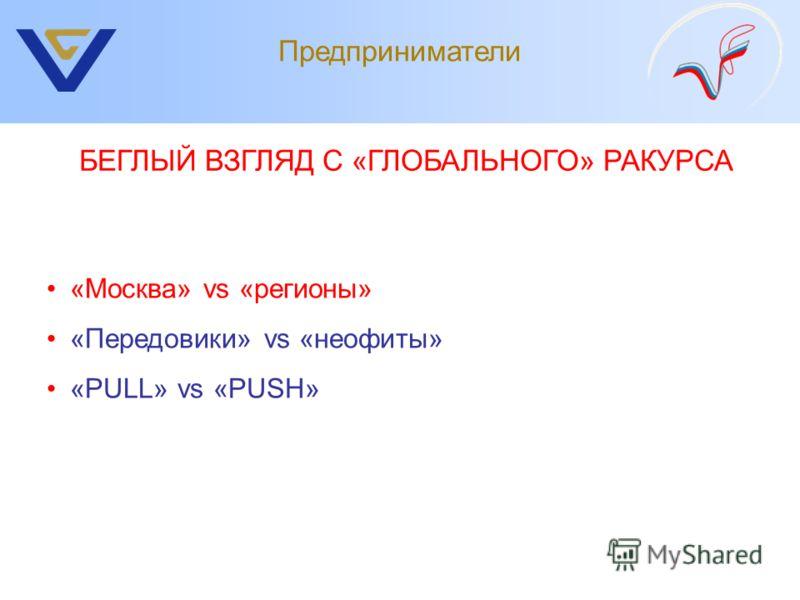 Предприниматели «Москва» vs «регионы» «Передовики» vs «неофиты» «PULL» vs «PUSH» БЕГЛЫЙ ВЗГЛЯД С «ГЛОБАЛЬНОГО» РАКУРСА