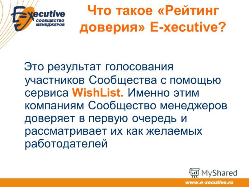 Что такое «Рейтинг доверия» E-xecutive? Это результат голосования участников Сообщества с помощью сервиса WishList. Именно этим компаниям Сообщество менеджеров доверяет в первую очередь и рассматривает их как желаемых работодателей