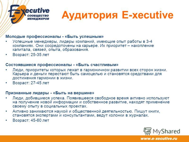 Аудитория E-xecutive Молодые профессионалы - «Быть успешным» Успешные менеджеры, лидеры компаний, имеющие опыт работы в 3-4 компаниях. Они сосредоточены на карьере. Их приоритет – накопление капитала, связей, опыта, образования. Возраст: 25-35 лет Со